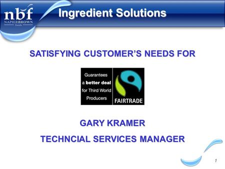 1 Ingredient Solutions GARY KRAMER TECHNCIAL SERVICES MANAGER SATISFYING CUSTOMER'S NEEDS FOR.