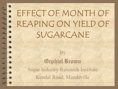 EFFECT OF MONTH OF REAPING ON YIELD OF SUGARCANE By Orphiel Brown Sugar Industry Research Institute Kendal Road, Mandeville.