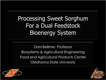 Processing Sweet Sorghum For a Dual Feedstock Bioenergy System Dani Bellmer, Professor Biosystems & Agricultural Engineering Food and Agricultural Products.