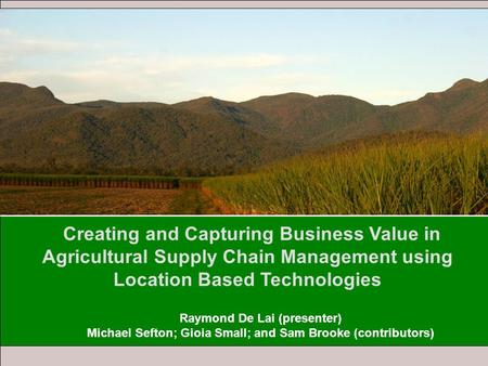 Creating and Capturing Business Value in Agricultural Supply Chain Management using Location Based Technologies Raymond De Lai (presenter) Michael Sefton;