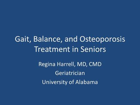 Gait, Balance, and Osteoporosis Treatment in Seniors Regina Harrell, MD, CMD Geriatrician University of Alabama.