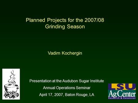 Planned Projects for the 2007/08 Grinding Season Vadim Kochergin Presentation at the Audubon Sugar Institute Annual Operations Seminar April 17, 2007,