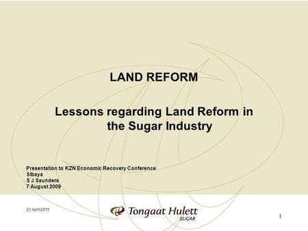 LAND REFORM Lessons regarding Land Reform in the Sugar Industry 23 April 2015 Presentation to KZN Economic Recovery Conference Sibaya S J Saunders 7 August.
