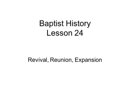 Baptist History Lesson 24 Revival, Reunion, Expansion.