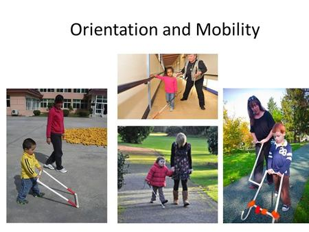 Orientation and Mobility. What is Orientation and Mobility? Orientation – learning where one is in space, also in relation to other people or things Mobility.