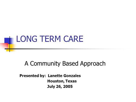 LONG TERM CARE A Community Based Approach Presented by: Lanette Gonzales Houston, Texas July 26, 2005.