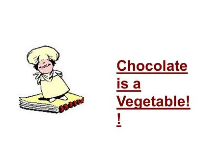 Chocolate is a Vegetable! !. Chocolate is derived from cocoa beans. Beans = Vegetable.