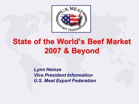 1 Lynn Heinze Vice President Information U.S. Meat Export Federation State of the World's Beef Market 2007 & Beyond.