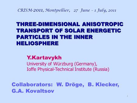 THREE-DIMENSIONAL ANISOTROPIC TRANSPORT OF SOLAR ENERGETIC PARTICLES IN THE INNER HELIOSPHERE CRISM- 2011, Montpellier, 27 June – 1 July, 2011 1 Collaborators: