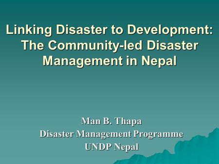 Linking Disaster to Development: The Community-led Disaster Management in Nepal Man B. Thapa Disaster Management Programme UNDP Nepal.