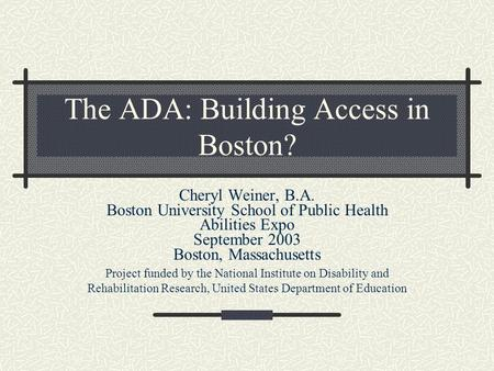 The ADA: Building Access in Boston? Cheryl Weiner, B.A. Boston University School of Public Health Abilities Expo September 2003 Boston, Massachusetts Project.