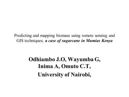Predicting and mapping biomass using remote sensing and GIS techniques; a case of sugarcane in Mumias Kenya Odhiambo J.O, Wayumba G, Inima A, Omuto C.T,