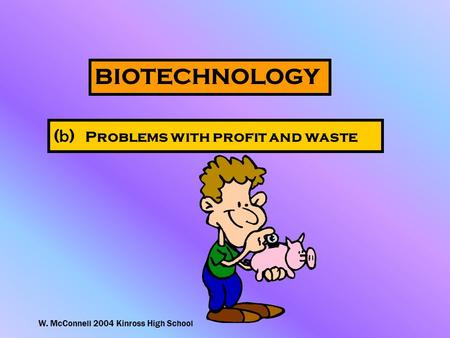 W. McConnell 2004 Kinross High School BIOTECHNOLOGY ( b ) Problems with profit and waste.