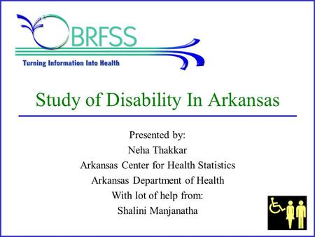 Study of Disability In Arkansas Presented by: Neha Thakkar Arkansas Center for Health Statistics Arkansas Department of Health With lot of help from: Shalini.