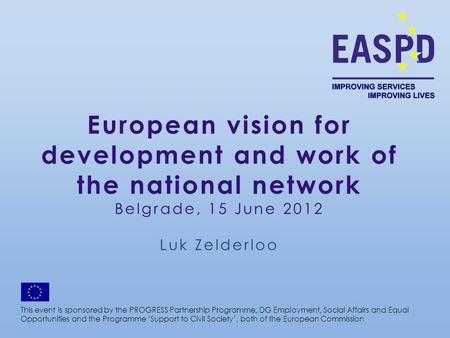 European vision for development and work of the national network Belgrade, 15 June 2012 Luk Zelderloo This event is sponsored by the PROGRESS Partnership.