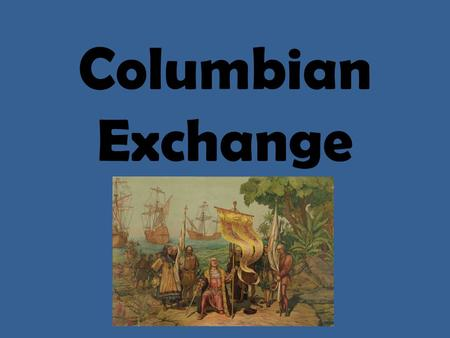 Columbian Exchange. What is the Columbian Exchange? The interchange of plants, animals, and diseases between the Old World and the Americas following.