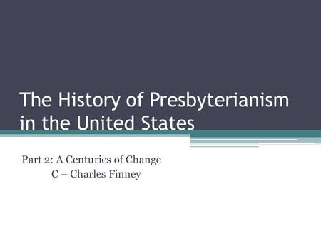 The History of Presbyterianism in the United States Part 2: A Centuries of Change C – Charles Finney.