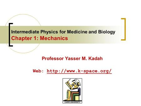 Intermediate Physics for Medicine and Biology Chapter 1: Mechanics Professor Yasser M. Kadah Web: