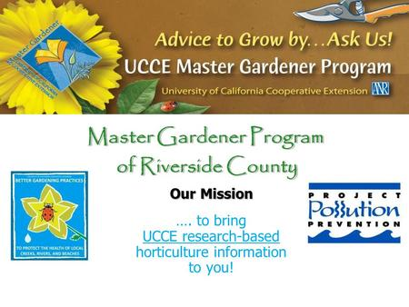 Master Gardener Program of Riverside County Master Gardener Program of Riverside County Our Mission …. to bring UCCE research-based horticulture information.