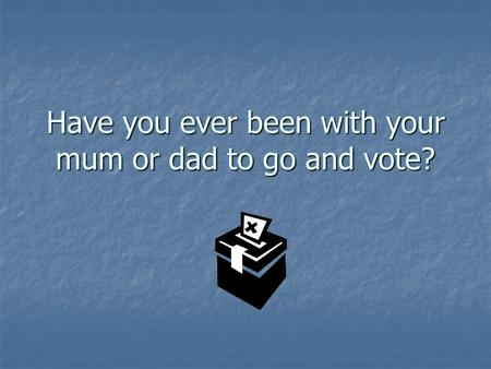 Have you ever been with your mum or dad to go and vote?