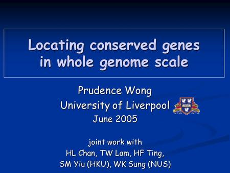 Locating conserved genes in whole genome scale Prudence Wong University of Liverpool June 2005 joint work with HL Chan, TW Lam, HF Ting, SM Yiu (HKU),