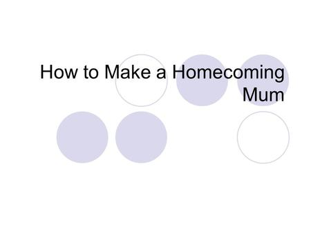 How to Make a Homecoming Mum. Materials Needed Standard incurve chrysanthemum bloom Cardboard shield or backing #9, #3, & #1 ribbon matching school colors.