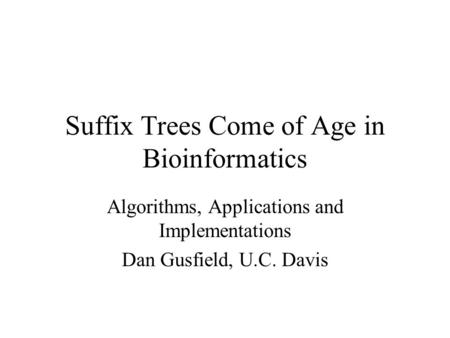 Suffix Trees Come of Age in Bioinformatics Algorithms, Applications and Implementations Dan Gusfield, U.C. Davis.