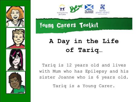 A Day in the Life of Tariq… Tariq is 12 years old and lives with Mum who has Epilepsy and his sister Joanne who is 6 years old. Tariq is a Young Carer.