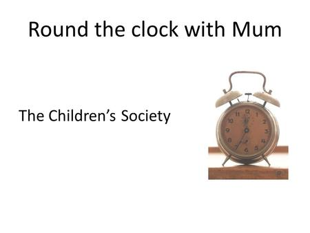 Round the clock with Mum The Children's Society. Round the clock with Mum Who is Mum for you?