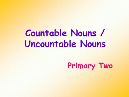 Countable Nouns / Uncountable Nouns Primary Two. Countable nouns Countable nouns are things that we can count. We can put an 's' on a countable noun.