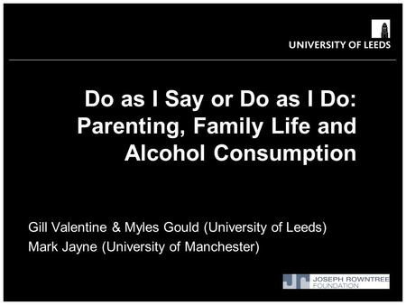Do as I Say or Do as I Do: Parenting, Family Life and Alcohol Consumption Gill Valentine & Myles Gould (University of Leeds) Mark Jayne (University of.