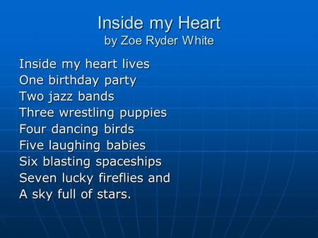 Inside my Heart by Zoe Ryder White Inside my heart lives One birthday party Two jazz bands Three wrestling puppies Four dancing birds Five laughing babies.
