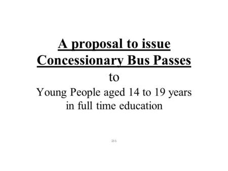 A proposal to issue Concessionary Bus Passes to Young People aged 14 to 19 years in full time education 23/1.