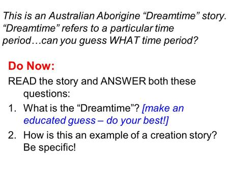 "This is an Australian Aborigine ""Dreamtime"" story. ""Dreamtime"" refers to a particular time period…can you guess WHAT time period? Do Now: READ the story."