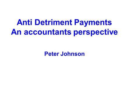 Anti Detriment Payments An accountants perspective Peter Johnson.