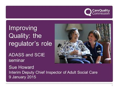 1 Improving Quality: the regulator's role ADASS and SCIE seminar Sue Howard Interim Deputy Chief Inspector of Adult Social Care 9 January 2015.