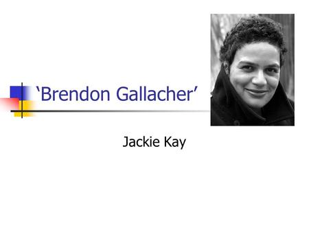 'Brendon Gallacher' Jackie Kay. Learning Objectives AO1: respond to texts critically and imaginatively, select and evaluate textual detail to illustrate.