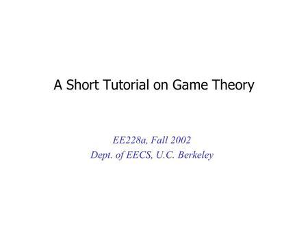 A Short Tutorial on Game Theory EE228a, Fall 2002 Dept. of EECS, U.C. Berkeley.