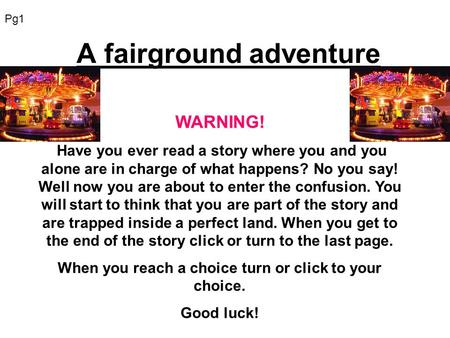 A fairground adventure WARNING! Have you ever read a story where you and you alone are in charge of what happens? No you say! Well now you are about to.