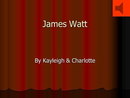 James Watt By Kayleigh & Charlotte Child Hood Child Hood  Born Greenock 19 th January 1736.  Brother called John was shipwrecked when James was 17.