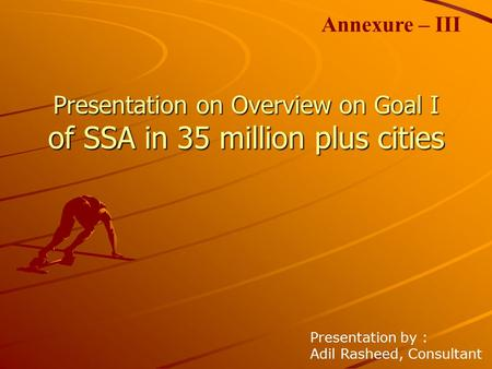 Presentation on Overview on Goal I of SSA in 35 million plus cities Presentation by : Adil Rasheed, Consultant Annexure – III.