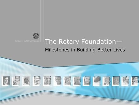 ROTARY INTERNATIONAL The Rotary Foundation— Milestones in Building Better Lives.