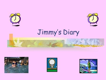 Jimmy's Diary. Hello ! I am Jimmy. This is my diary. Let's see what I did last Saturday and Sunday.