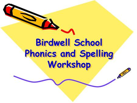 Birdwell School Phonics and Spelling Workshop. WALT: Share how phonics is taught in Key Stage 1 – outline terminology and structure Share examples of.