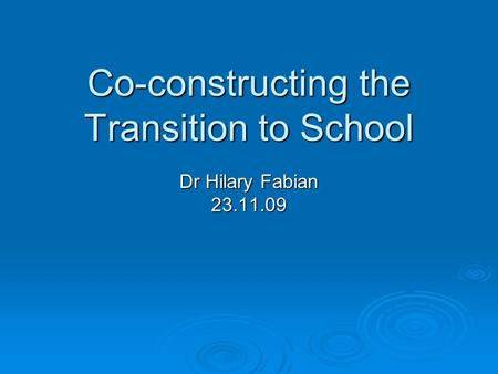 Co-constructing the Transition to School Dr Hilary Fabian 23.11.09.