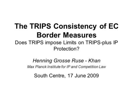 The TRIPS Consistency of EC Border Measures Does TRIPS impose Limits on TRIPS-plus IP Protection? Henning Grosse Ruse - Khan Max Planck Institute for IP.