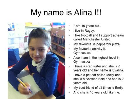 My name is Alina !!! I' am 10 years old. I live in Rugby. I like football and I support at team called Manchester United. My favourite is pepperoni pizza.