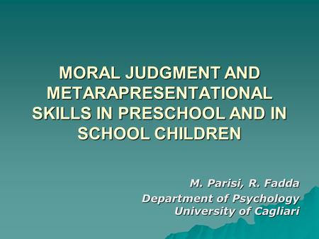MORAL JUDGMENT AND METARAPRESENTATIONAL SKILLS IN PRESCHOOL AND IN SCHOOL CHILDREN M. Parisi, R. Fadda Department of Psychology University of Cagliari.