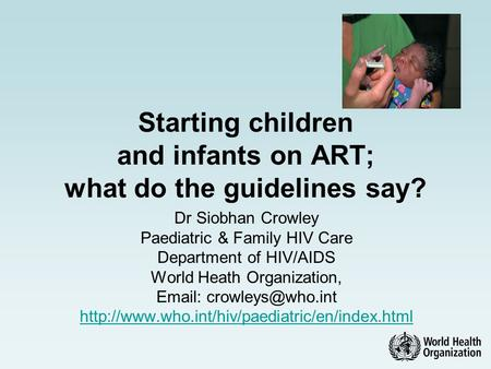 Starting children and infants on ART; what do the guidelines say? Dr Siobhan Crowley Paediatric & Family HIV Care Department of HIV/AIDS World Heath Organization,