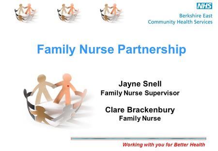 Working with you for Better Health Family Nurse Partnership Jayne Snell Family Nurse Supervisor Clare Brackenbury Family Nurse.